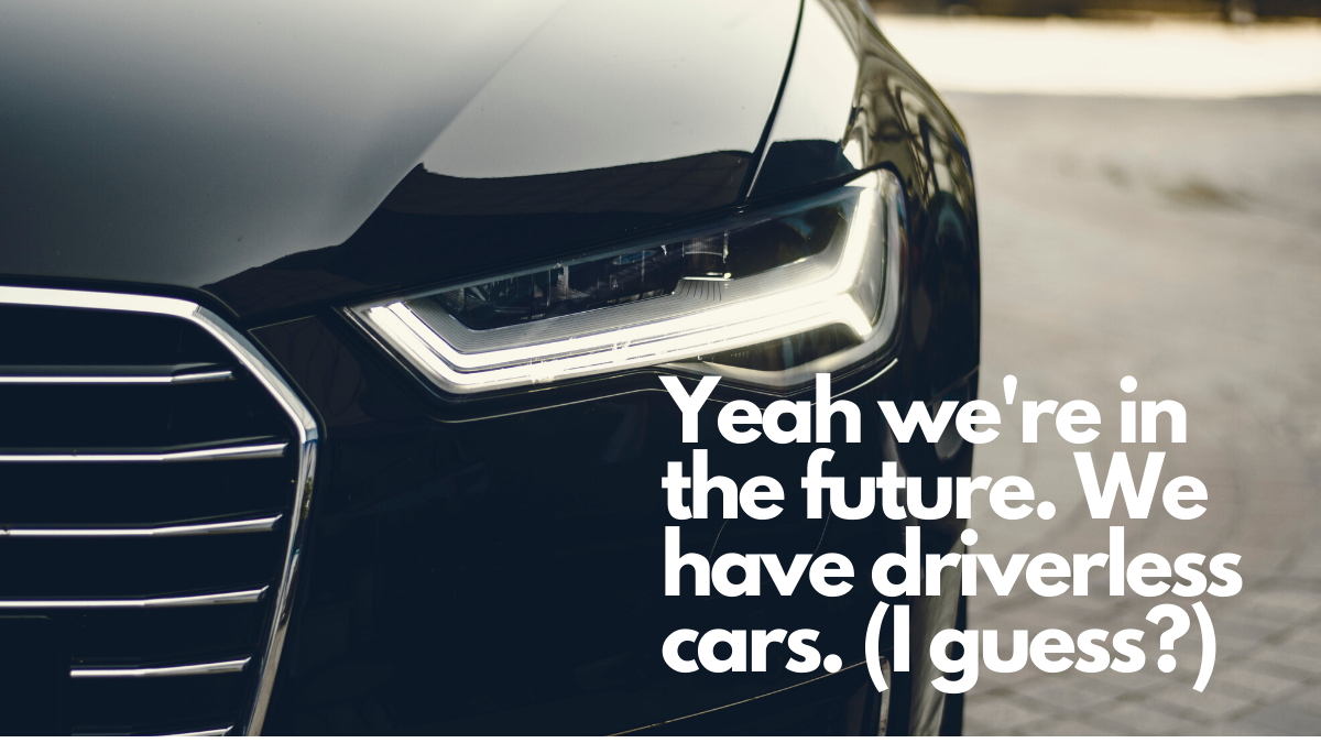 Yeah, we're in the future. We have driverless cars. (I guess?)