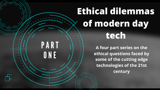 Ethical dilemmas of modern day tech: Part one