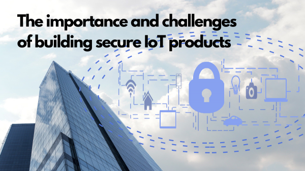 The importance and challenges of building secure IoT products